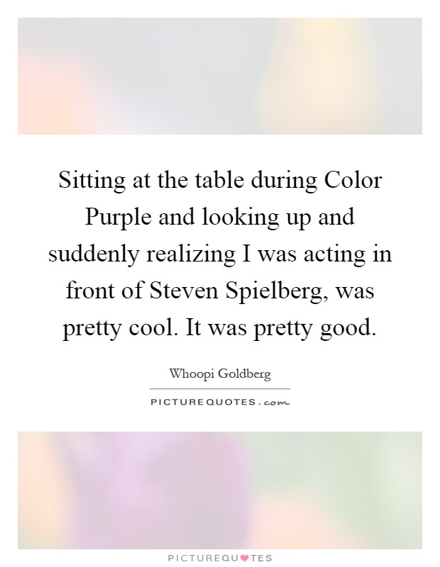 Sitting at the table during Color Purple and looking up and suddenly realizing I was acting in front of Steven Spielberg, was pretty cool. It was pretty good Picture Quote #1