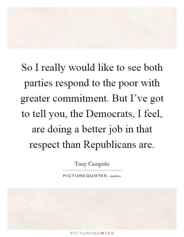 So I really would like to see both parties respond to the poor with greater commitment. But I've got to tell you, the Democrats, I feel, are doing a better job in that respect than Republicans are Picture Quote #1