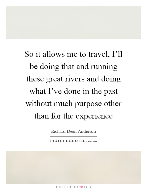 So it allows me to travel, I'll be doing that and running these great rivers and doing what I've done in the past without much purpose other than for the experience Picture Quote #1