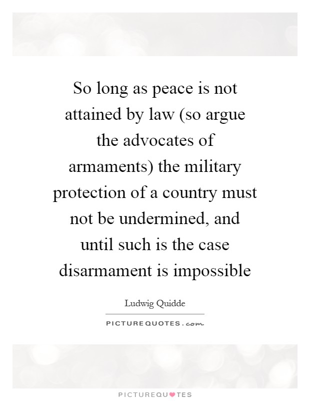 So long as peace is not attained by law (so argue the advocates of armaments) the military protection of a country must not be undermined, and until such is the case disarmament is impossible Picture Quote #1