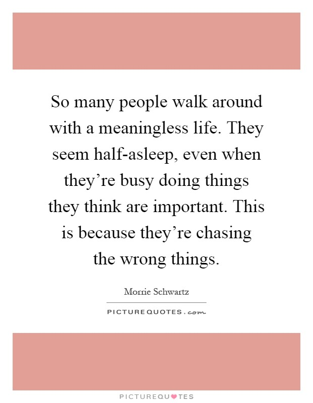 So many people walk around with a meaningless life. They seem half-asleep, even when they're busy doing things they think are important. This is because they're chasing the wrong things Picture Quote #1