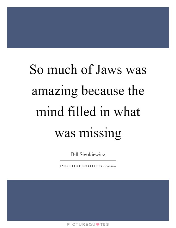 So much of Jaws was amazing because the mind filled in what was missing Picture Quote #1