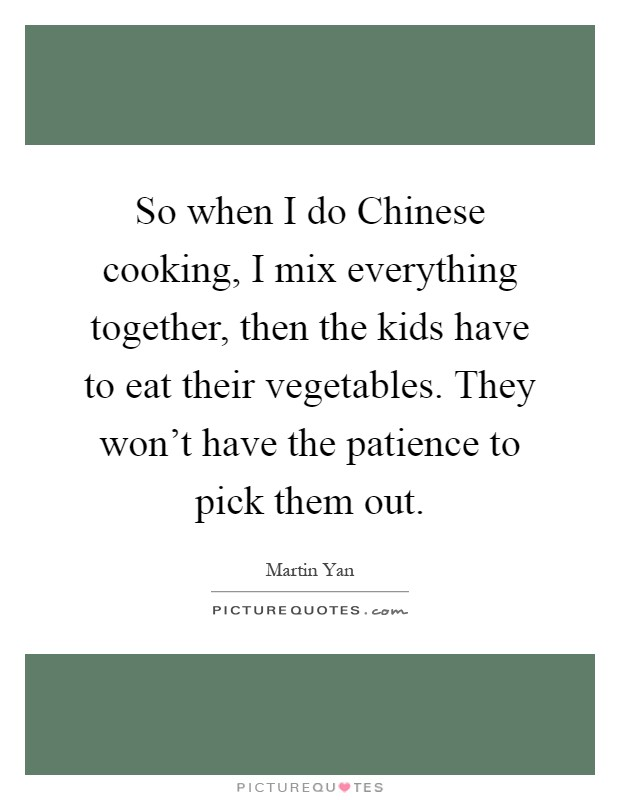 So when I do Chinese cooking, I mix everything together, then the kids have to eat their vegetables. They won't have the patience to pick them out Picture Quote #1