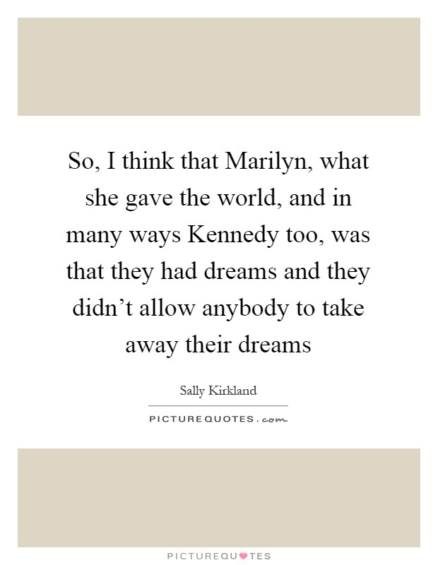 So, I think that Marilyn, what she gave the world, and in many ways Kennedy too, was that they had dreams and they didn't allow anybody to take away their dreams Picture Quote #1
