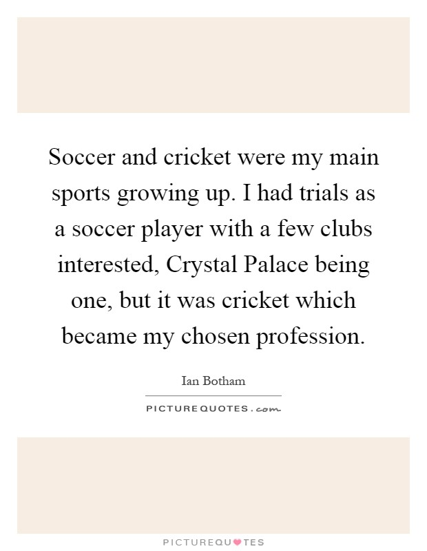 Soccer and cricket were my main sports growing up. I had trials as a soccer player with a few clubs interested, Crystal Palace being one, but it was cricket which became my chosen profession Picture Quote #1