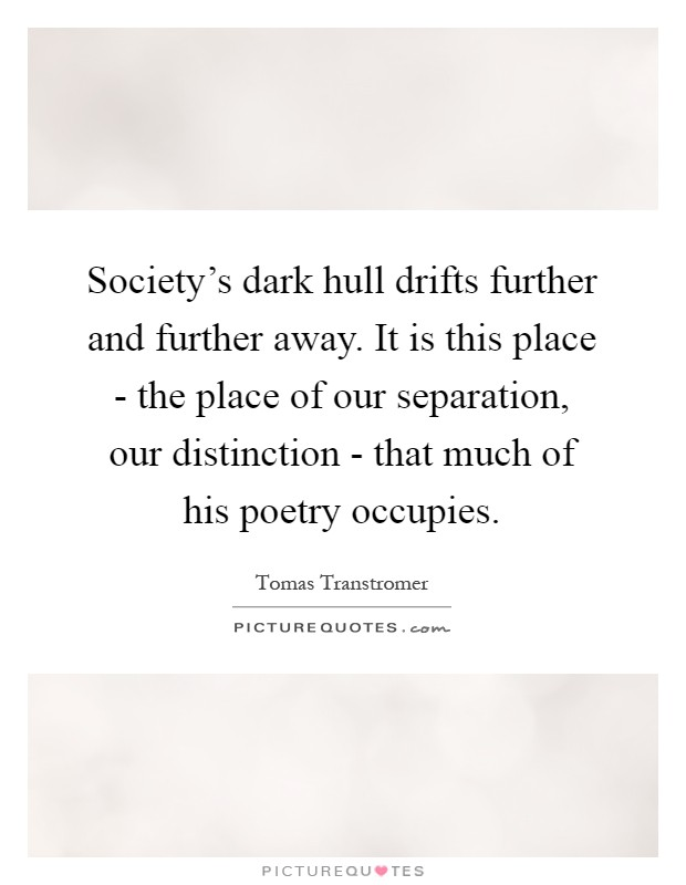 Society's dark hull drifts further and further away. It is this place - the place of our separation, our distinction - that much of his poetry occupies Picture Quote #1