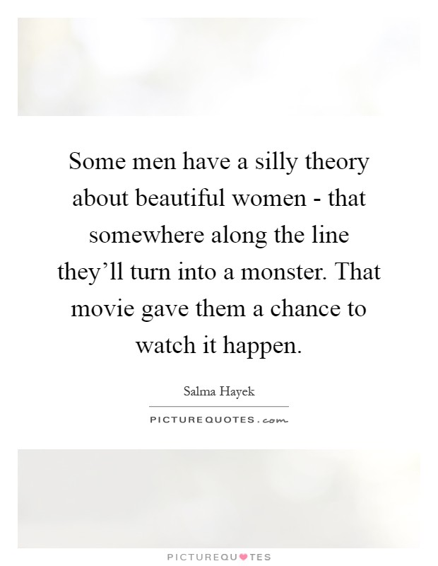 Some men have a silly theory about beautiful women - that somewhere along the line they'll turn into a monster. That movie gave them a chance to watch it happen Picture Quote #1