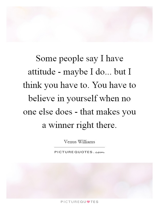 Some people say I have attitude - maybe I do... but I think you have to. You have to believe in yourself when no one else does - that makes you a winner right there Picture Quote #1