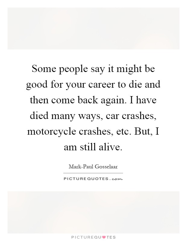 Some people say it might be good for your career to die and then come back again. I have died many ways, car crashes, motorcycle crashes, etc. But, I am still alive Picture Quote #1