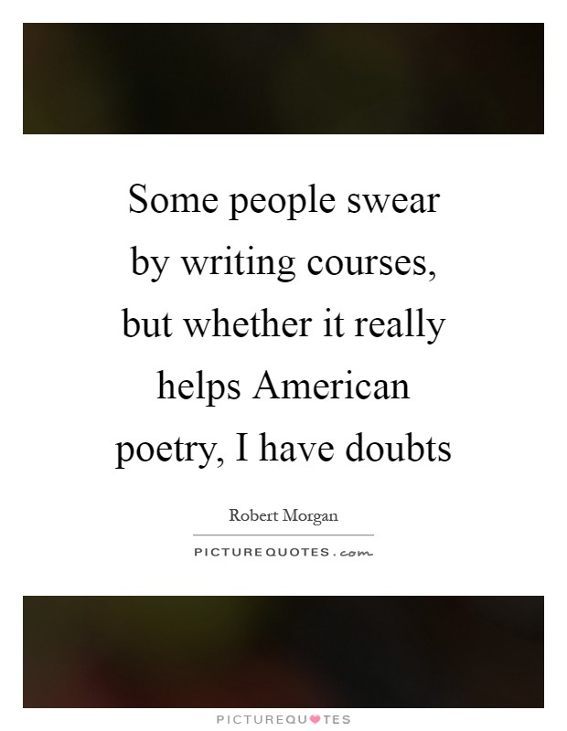 Some people swear by writing courses, but whether it really helps American poetry, I have doubts Picture Quote #1