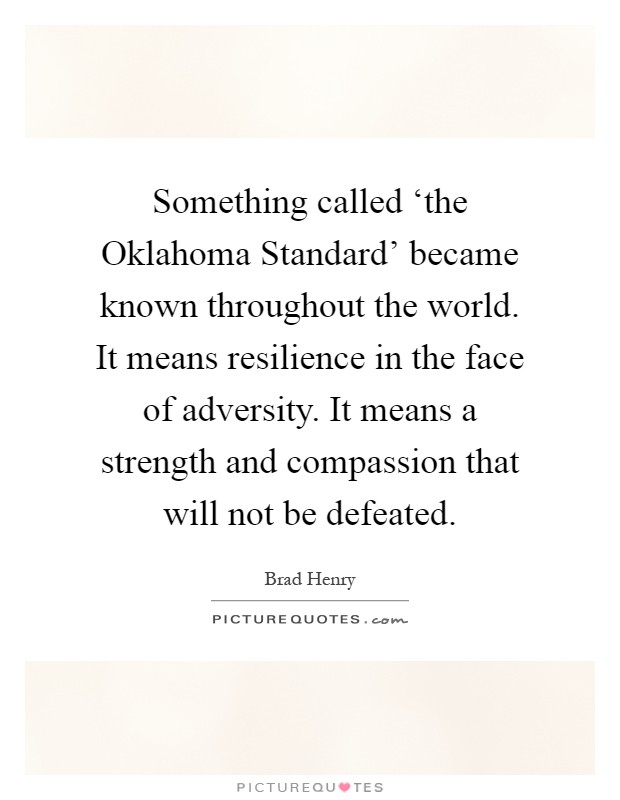 Something called 'the Oklahoma Standard' became known throughout the world. It means resilience in the face of adversity. It means a strength and compassion that will not be defeated Picture Quote #1