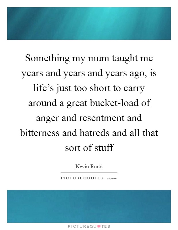 Something my mum taught me years and years and years ago, is life's just too short to carry around a great bucket-load of anger and resentment and bitterness and hatreds and all that sort of stuff Picture Quote #1