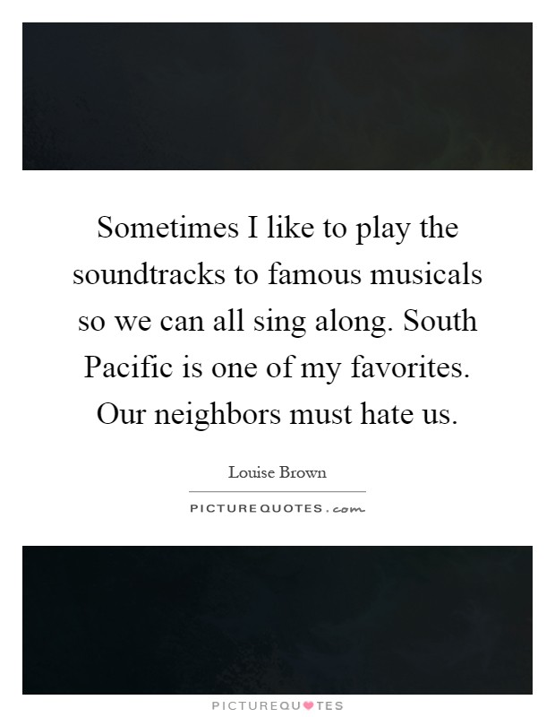 Sometimes I like to play the soundtracks to famous musicals so we can all sing along. South Pacific is one of my favorites. Our neighbors must hate us Picture Quote #1