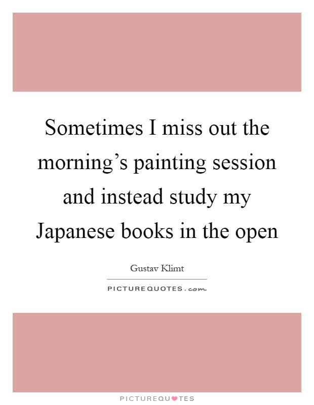 Sometimes I miss out the morning's painting session and instead study my Japanese books in the open Picture Quote #1