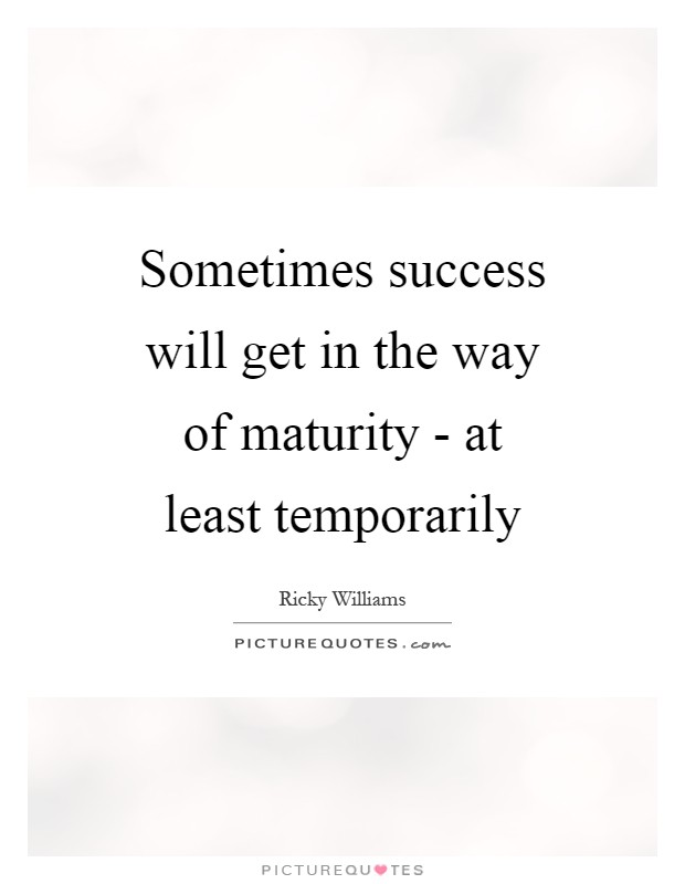 Sometimes success will get in the way of maturity - at least temporarily Picture Quote #1