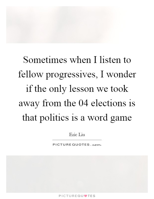 Sometimes when I listen to fellow progressives, I wonder if the only lesson we took away from the  04 elections is that politics is a word game Picture Quote #1