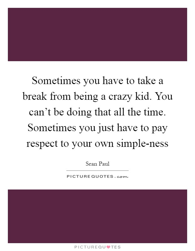 Sometimes you have to take a break from being a crazy kid. You can't be doing that all the time. Sometimes you just have to pay respect to your own simple-ness Picture Quote #1