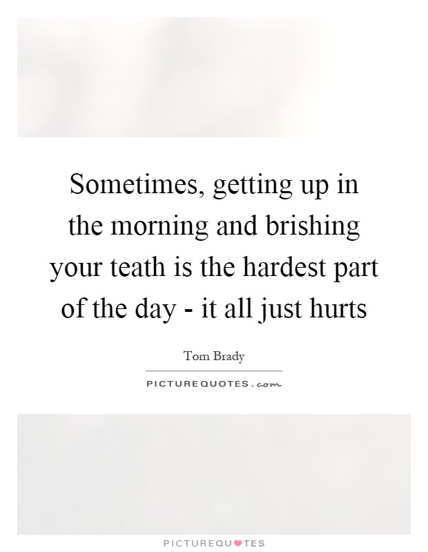 Sometimes, getting up in the morning and brishing your teath is the hardest part of the day - it all just hurts Picture Quote #1