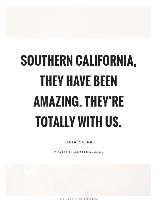 Southern California, they have been amazing. They're totally with us Picture Quote #1