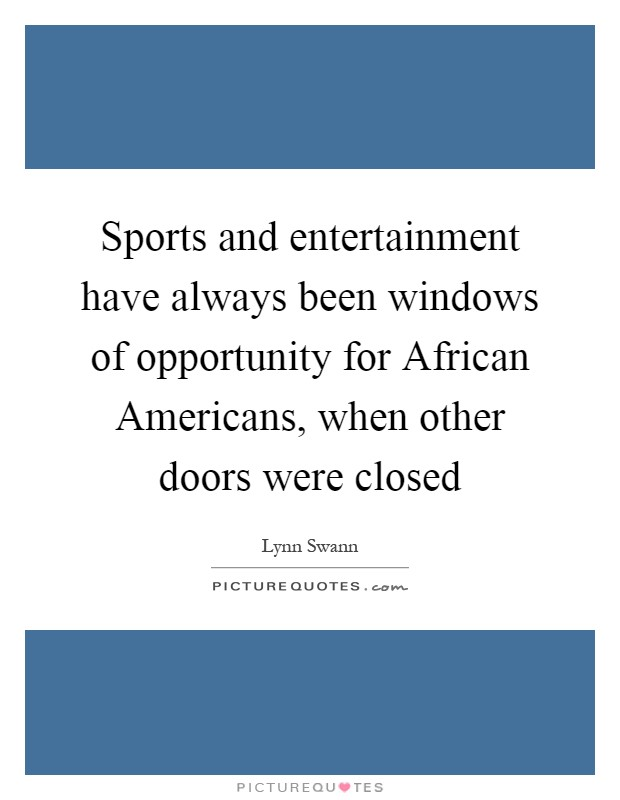 Sports and entertainment have always been windows of opportunity for African Americans, when other doors were closed Picture Quote #1