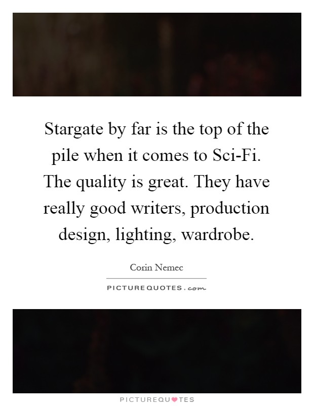 Stargate by far is the top of the pile when it comes to Sci-Fi. The quality is great. They have really good writers, production design, lighting, wardrobe Picture Quote #1