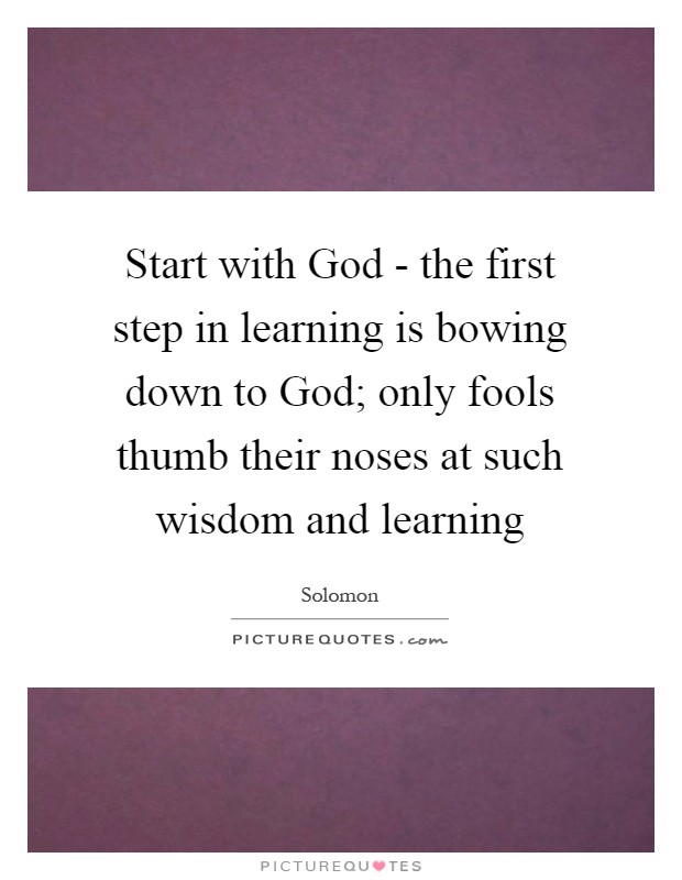 Start with God - the first step in learning is bowing down to God; only fools thumb their noses at such wisdom and learning Picture Quote #1