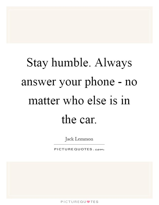 Stay humble. Always answer your phone - no matter who else is in the car Picture Quote #1
