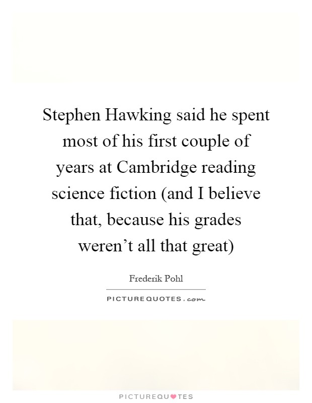 Stephen Hawking said he spent most of his first couple of years at Cambridge reading science fiction (and I believe that, because his grades weren't all that great) Picture Quote #1