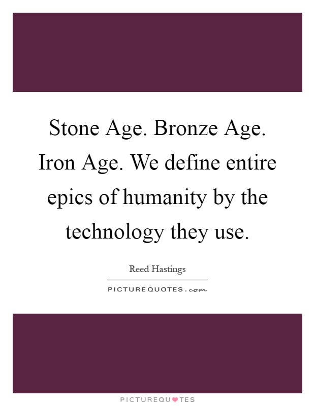 Stone Age. Bronze Age. Iron Age. We define entire epics of humanity by the technology they use Picture Quote #1