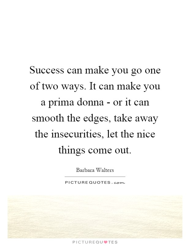 Success can make you go one of two ways. It can make you a prima donna - or it can smooth the edges, take away the insecurities, let the nice things come out Picture Quote #1