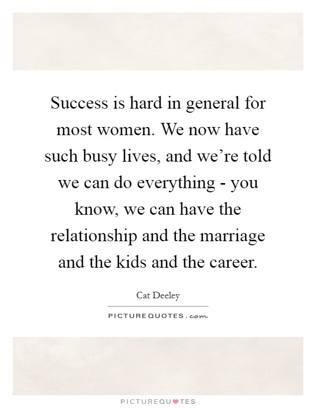 Success is hard in general for most women. We now have such busy lives, and we're told we can do everything - you know, we can have the relationship and the marriage and the kids and the career Picture Quote #1