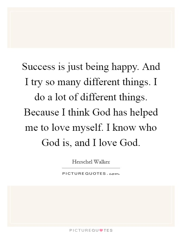Success is just being happy. And I try so many different things. I do a lot of different things. Because I think God has helped me to love myself. I know who God is, and I love God Picture Quote #1