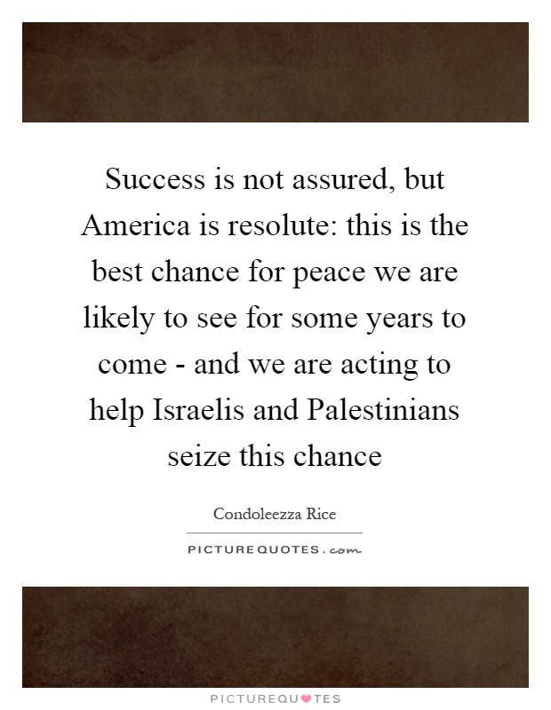 Success is not assured, but America is resolute: this is the best chance for peace we are likely to see for some years to come - and we are acting to help Israelis and Palestinians seize this chance Picture Quote #1