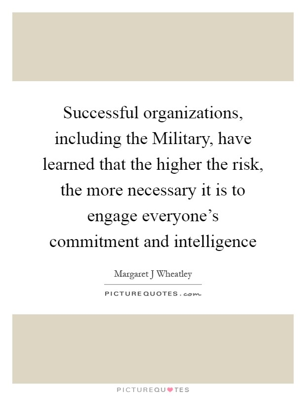 Successful organizations, including the Military, have learned that the higher the risk, the more necessary it is to engage everyone's commitment and intelligence Picture Quote #1