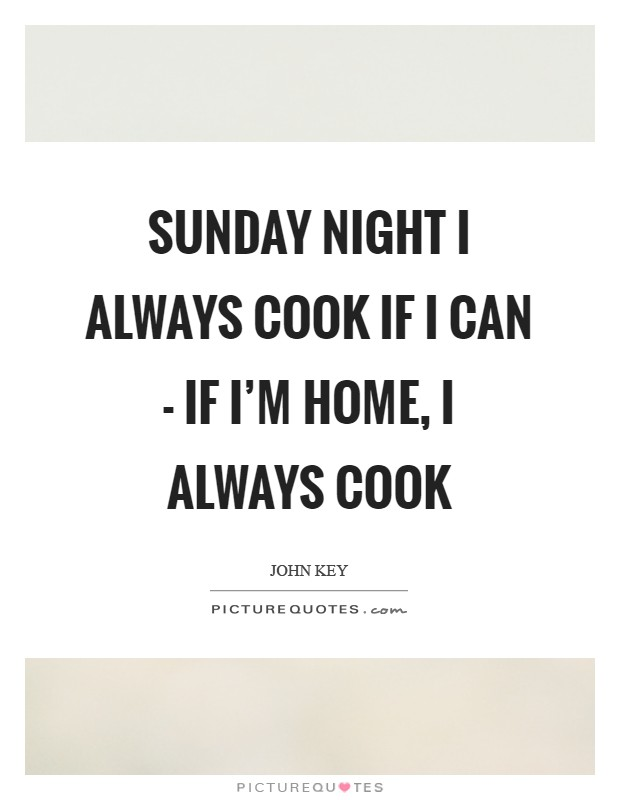 Sunday night I always cook if I can - if I'm home, I always cook Picture Quote #1