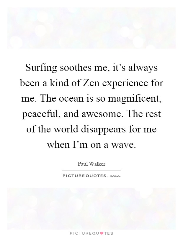 Surfing soothes me, it's always been a kind of Zen experience for me. The ocean is so magnificent, peaceful, and awesome. The rest of the world disappears for me when I'm on a wave Picture Quote #1