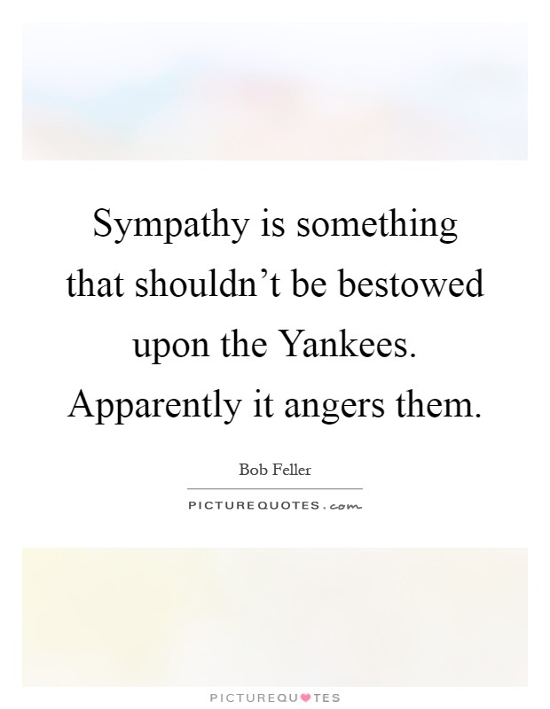 Sympathy is something that shouldn't be bestowed upon the Yankees. Apparently it angers them Picture Quote #1