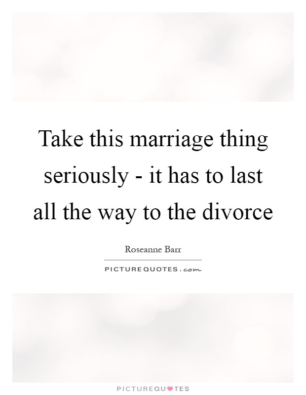 Take this marriage thing seriously - it has to last all the way to the divorce Picture Quote #1