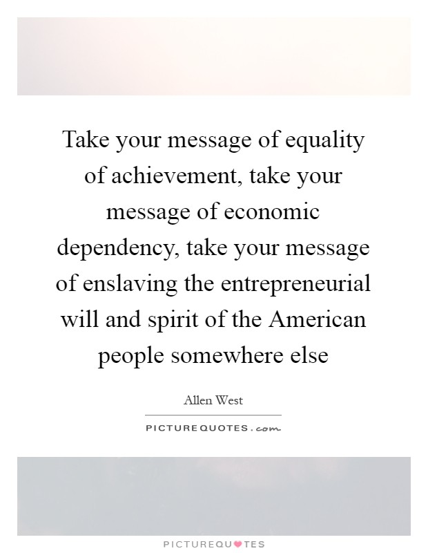 Take your message of equality of achievement, take your message of economic dependency, take your message of enslaving the entrepreneurial will and spirit of the American people somewhere else Picture Quote #1
