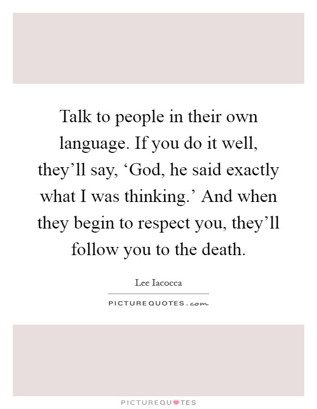 Talk to people in their own language. If you do it well, they'll say, 'God, he said exactly what I was thinking.' And when they begin to respect you, they'll follow you to the death Picture Quote #1