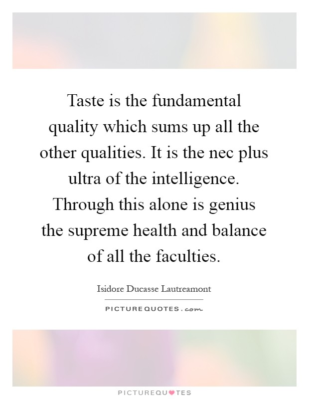 Taste is the fundamental quality which sums up all the other qualities. It is the nec plus ultra of the intelligence. Through this alone is genius the supreme health and balance of all the faculties Picture Quote #1