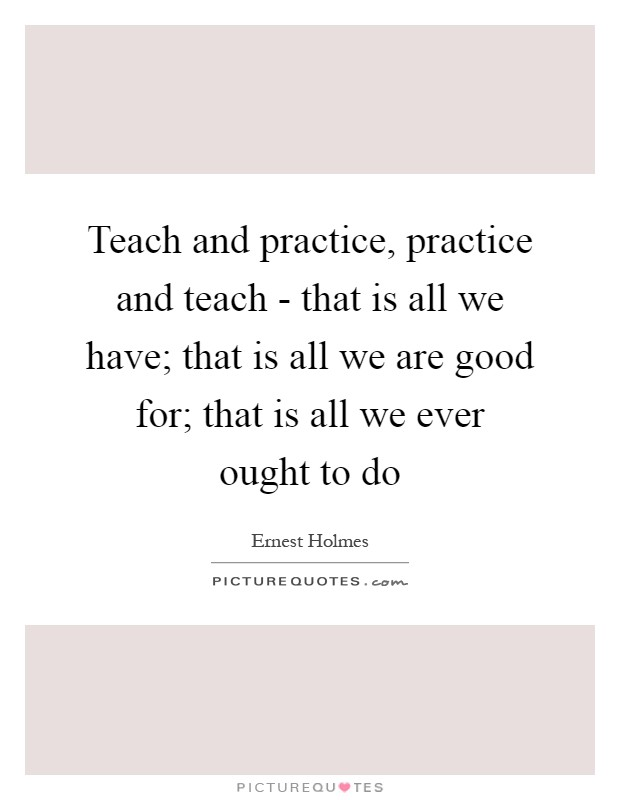 Teach and practice, practice and teach - that is all we have; that is all we are good for; that is all we ever ought to do Picture Quote #1