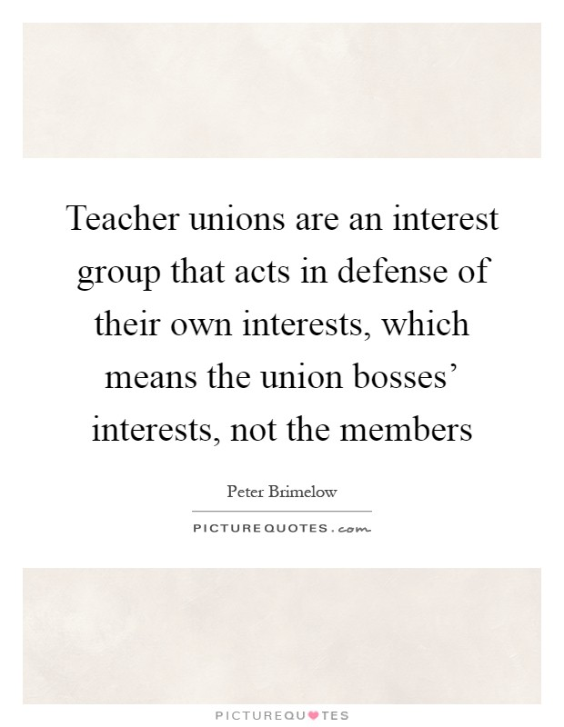 Teacher unions are an interest group that acts in defense of their own interests, which means the union bosses' interests, not the members Picture Quote #1