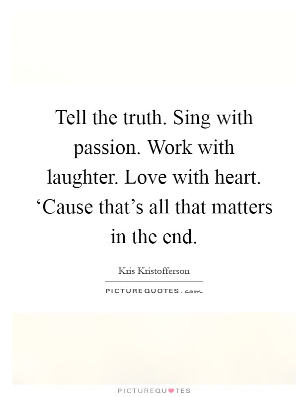 Tell the truth. Sing with passion. Work with laughter. Love with heart. 'Cause that's all that matters in the end Picture Quote #1
