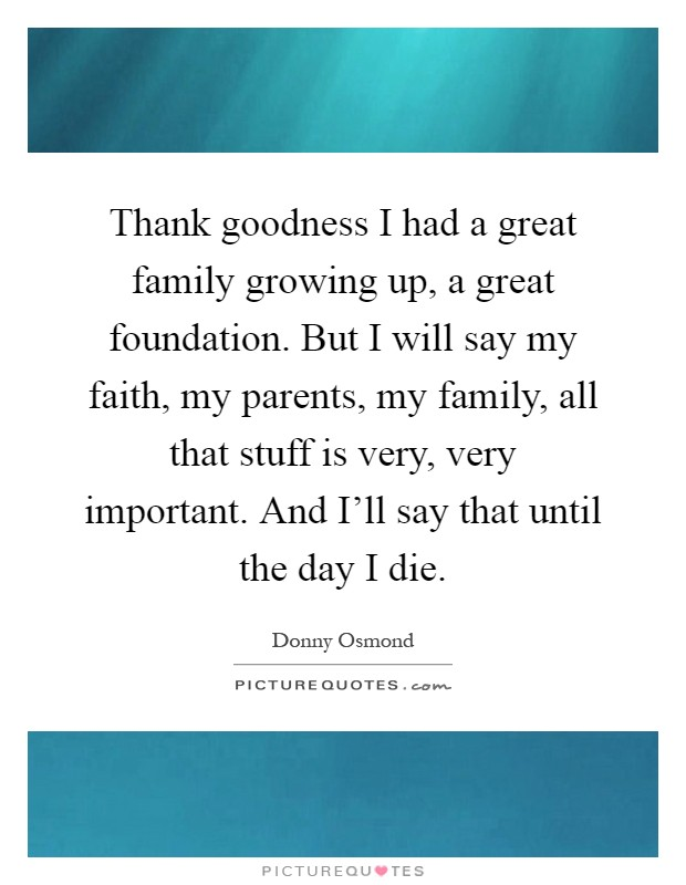Thank goodness I had a great family growing up, a great foundation. But I will say my faith, my parents, my family, all that stuff is very, very important. And I'll say that until the day I die Picture Quote #1
