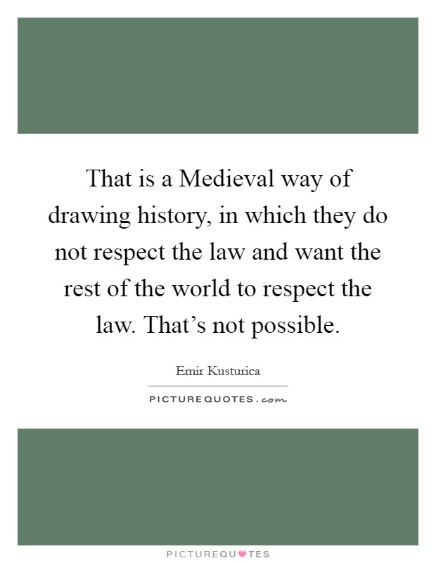 That is a Medieval way of drawing history, in which they do not respect the law and want the rest of the world to respect the law. That's not possible Picture Quote #1