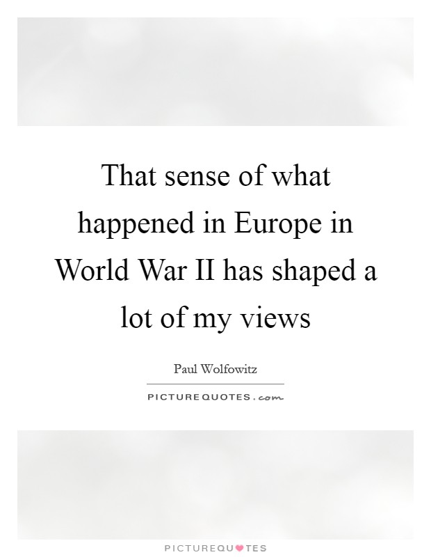 That sense of what happened in Europe in World War II has shaped a lot of my views Picture Quote #1