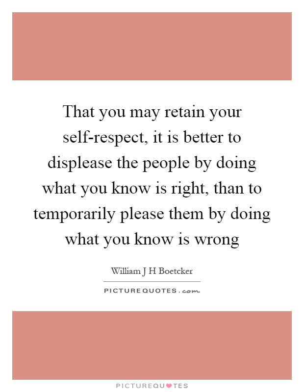 That you may retain your self-respect, it is better to displease the people by doing what you know is right, than to temporarily please them by doing what you know is wrong Picture Quote #1