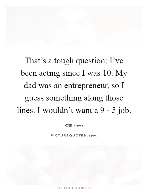 That's a tough question; I've been acting since I was 10. My dad was an entrepreneur, so I guess something along those lines. I wouldn't want a 9 - 5 job Picture Quote #1