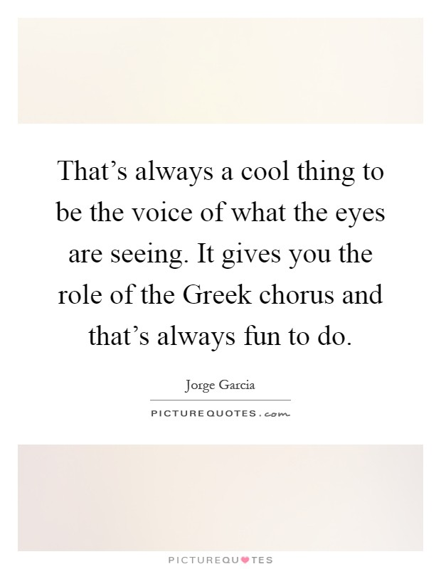 That's always a cool thing to be the voice of what the eyes are seeing. It gives you the role of the Greek chorus and that's always fun to do Picture Quote #1